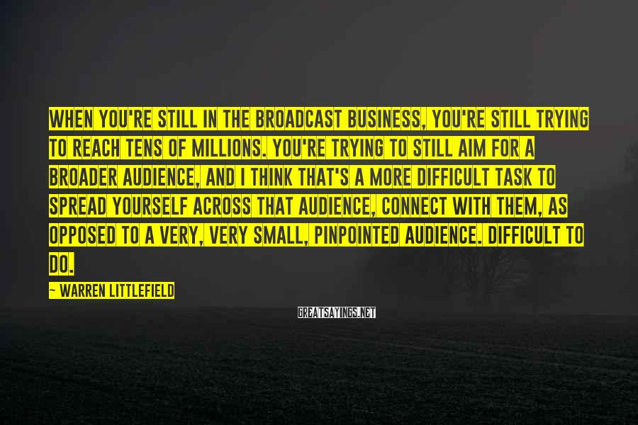 Warren Littlefield Sayings: When you're still in the broadcast business, you're still trying to reach tens of millions.