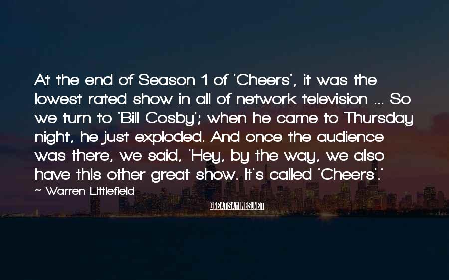 Warren Littlefield Sayings: At the end of Season 1 of 'Cheers', it was the lowest rated show in