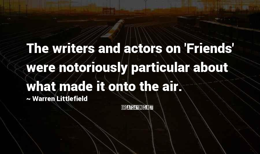 Warren Littlefield Sayings: The writers and actors on 'Friends' were notoriously particular about what made it onto the