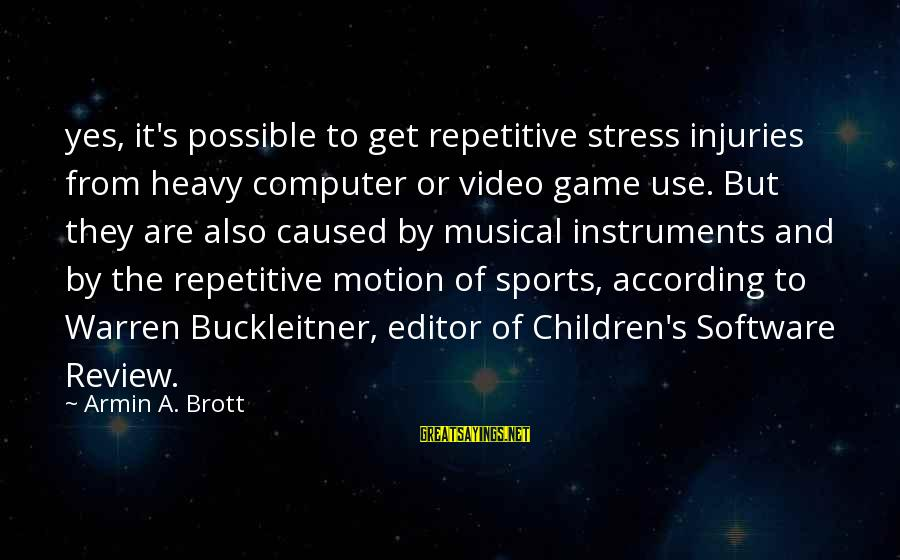 Warren Sayings By Armin A. Brott: yes, it's possible to get repetitive stress injuries from heavy computer or video game use.