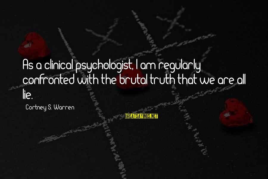 Warren Sayings By Cortney S. Warren: As a clinical psychologist, I am regularly confronted with the brutal truth that we are