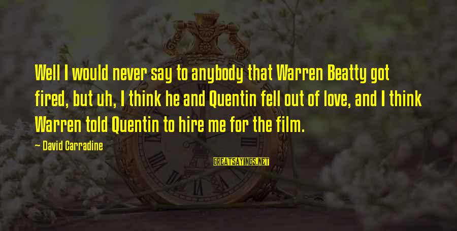 Warren Sayings By David Carradine: Well I would never say to anybody that Warren Beatty got fired, but uh, I