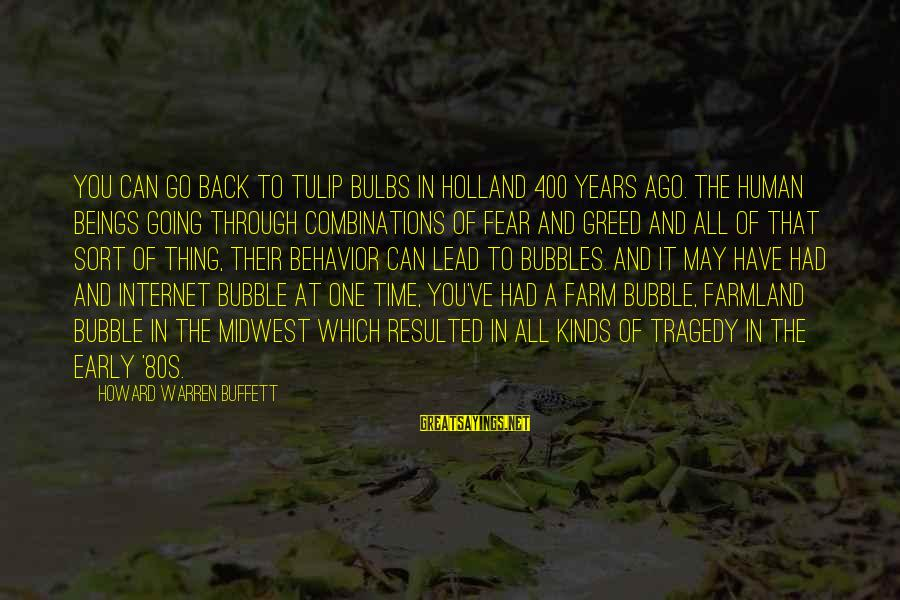 Warren Sayings By Howard Warren Buffett: You can go back to tulip bulbs in Holland 400 years ago. The human beings