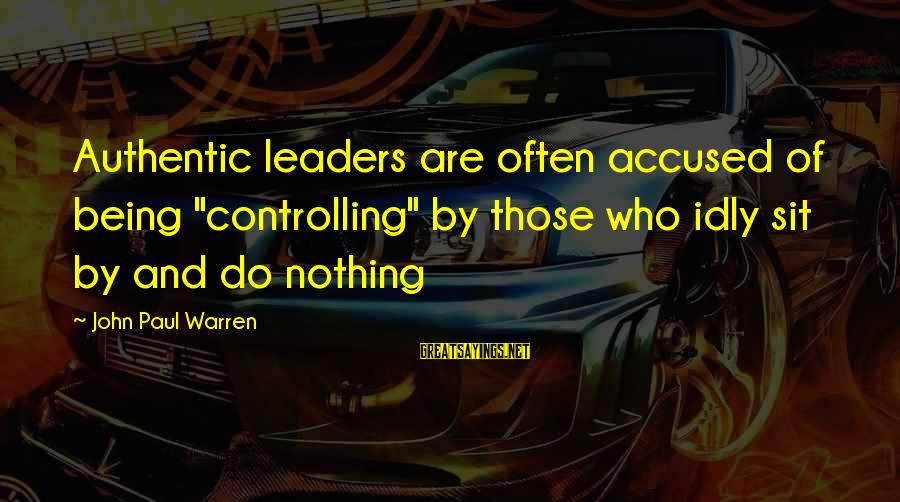 """Warren Sayings By John Paul Warren: Authentic leaders are often accused of being """"controlling"""" by those who idly sit by and"""