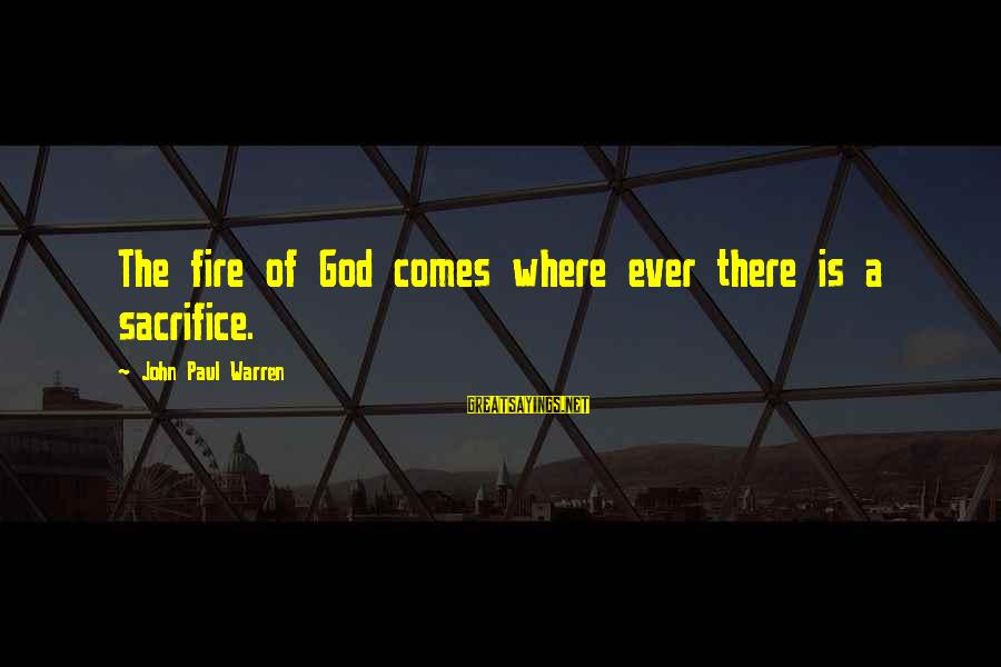 Warren Sayings By John Paul Warren: The fire of God comes where ever there is a sacrifice.