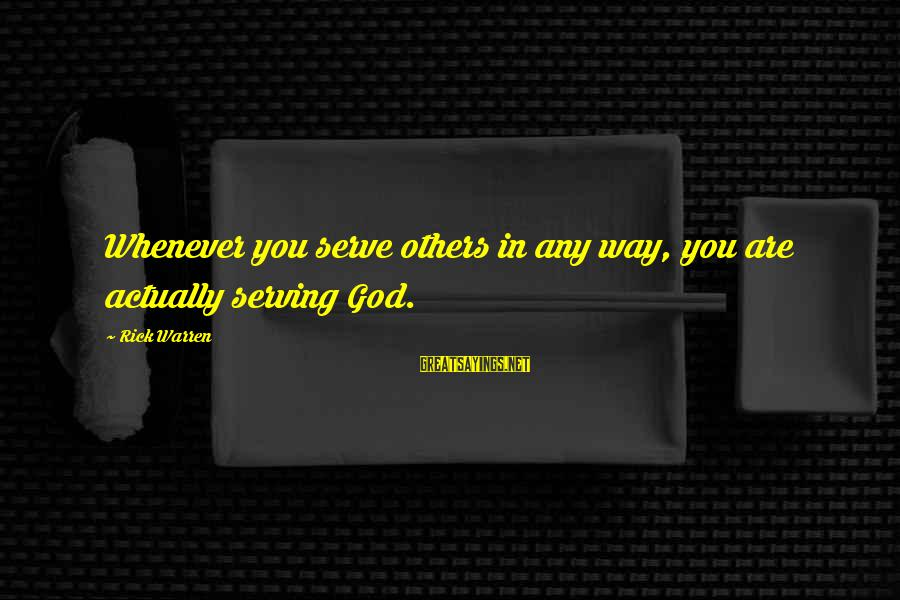 Warren Sayings By Rick Warren: Whenever you serve others in any way, you are actually serving God.