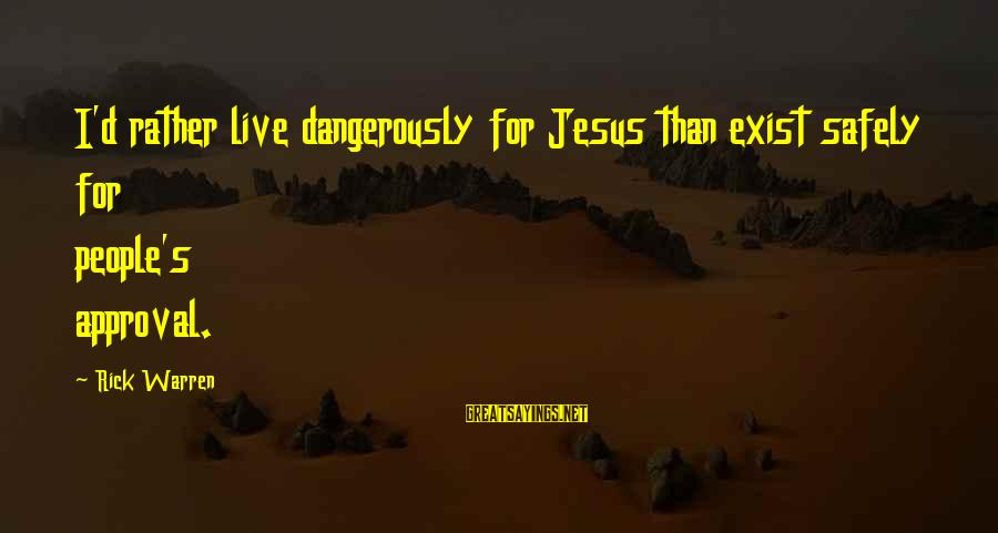 Warren Sayings By Rick Warren: I'd rather live dangerously for Jesus than exist safely for people's approval.