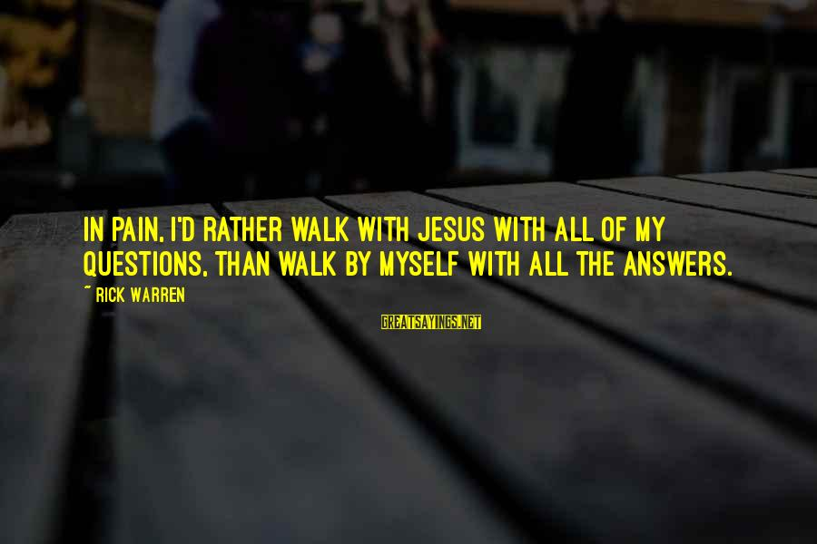 Warren Sayings By Rick Warren: In pain, I'd rather walk with Jesus with all of my questions, than walk by