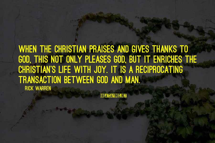 Warren Sayings By Rick Warren: When the Christian praises and gives thanks to God, this not only pleases God, but
