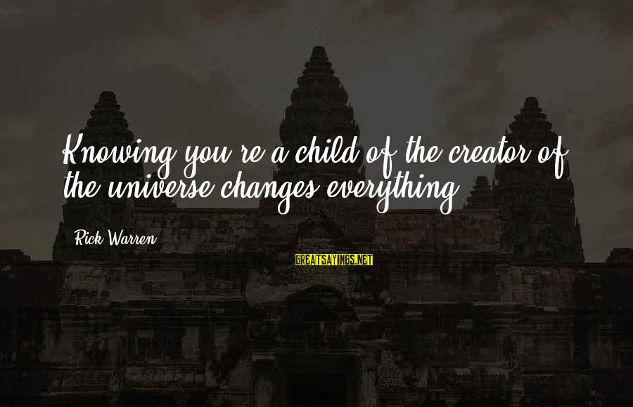 Warren Sayings By Rick Warren: Knowing you're a child of the creator of the universe changes everything.