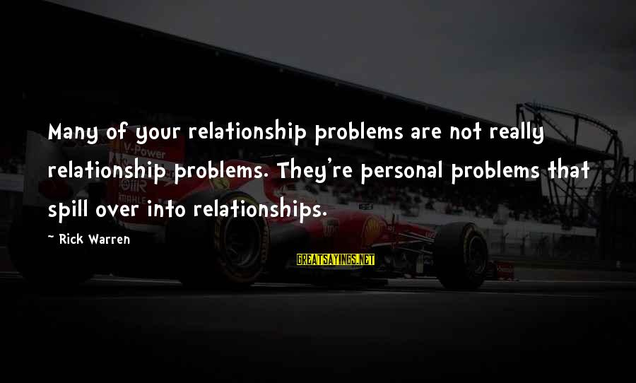 Warren Sayings By Rick Warren: Many of your relationship problems are not really relationship problems. They're personal problems that spill