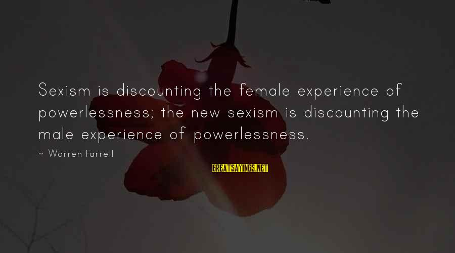 Warren Sayings By Warren Farrell: Sexism is discounting the female experience of powerlessness; the new sexism is discounting the male