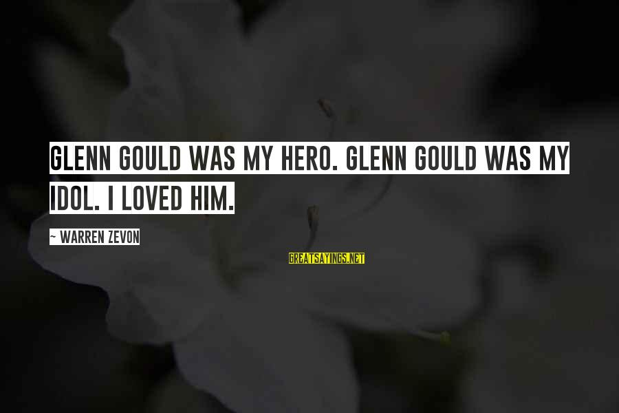 Warren Sayings By Warren Zevon: Glenn Gould was my hero. Glenn Gould was my idol. I loved him.
