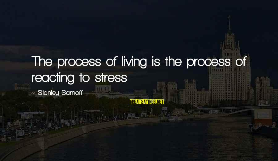 Warsan Shire Picture Sayings By Stanley Sarnoff: The process of living is the process of reacting to stress.