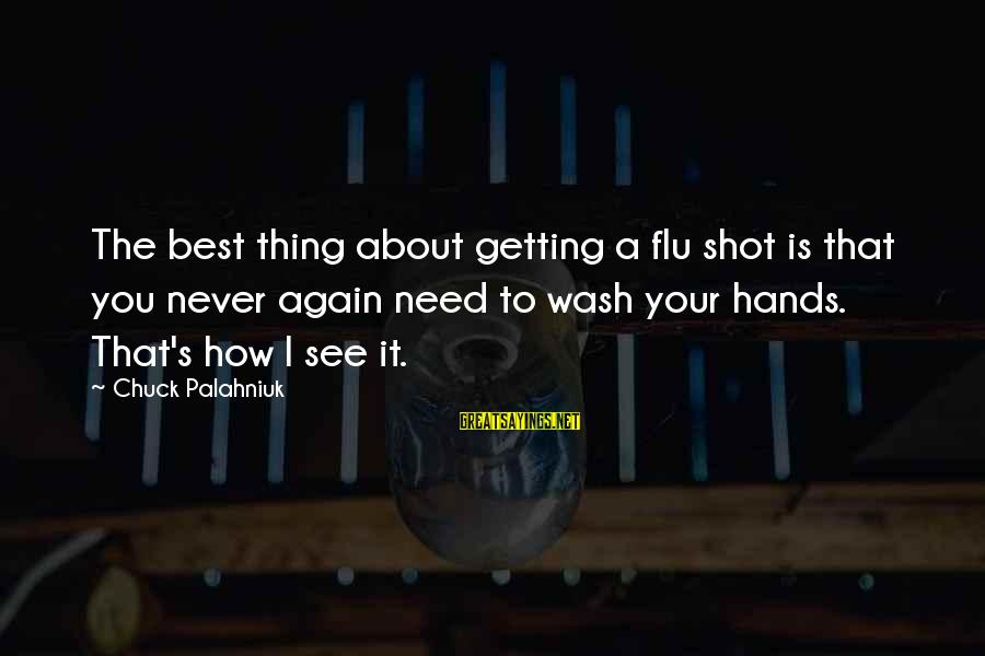 Wash My Hands Of You Sayings By Chuck Palahniuk: The best thing about getting a flu shot is that you never again need to