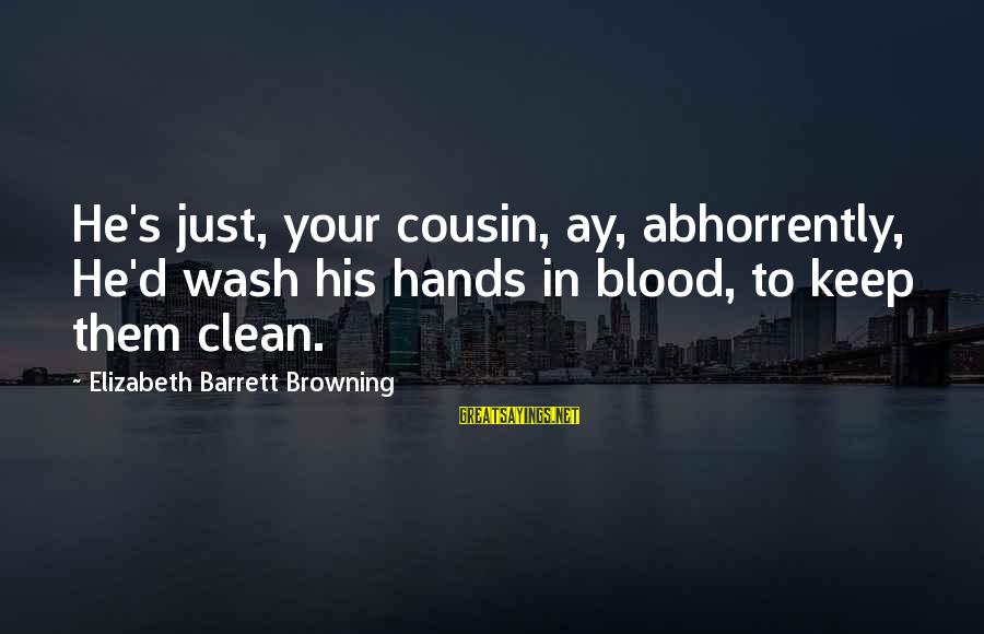 Wash My Hands Of You Sayings By Elizabeth Barrett Browning: He's just, your cousin, ay, abhorrently, He'd wash his hands in blood, to keep them