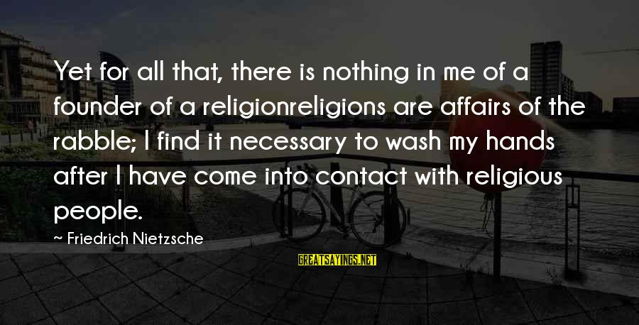 Wash My Hands Of You Sayings By Friedrich Nietzsche: Yet for all that, there is nothing in me of a founder of a religionreligions
