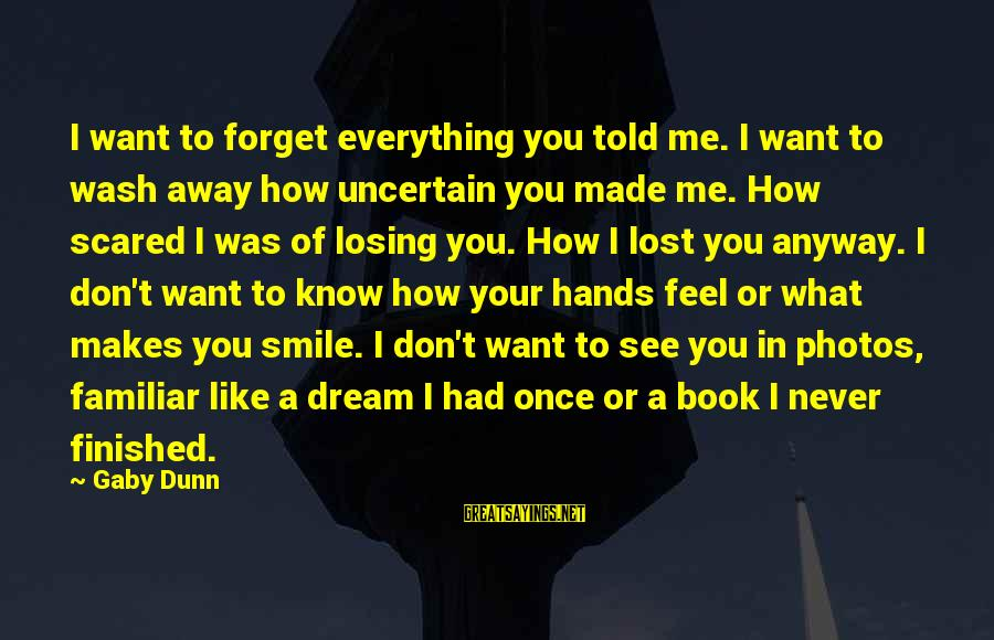 Wash My Hands Of You Sayings By Gaby Dunn: I want to forget everything you told me. I want to wash away how uncertain