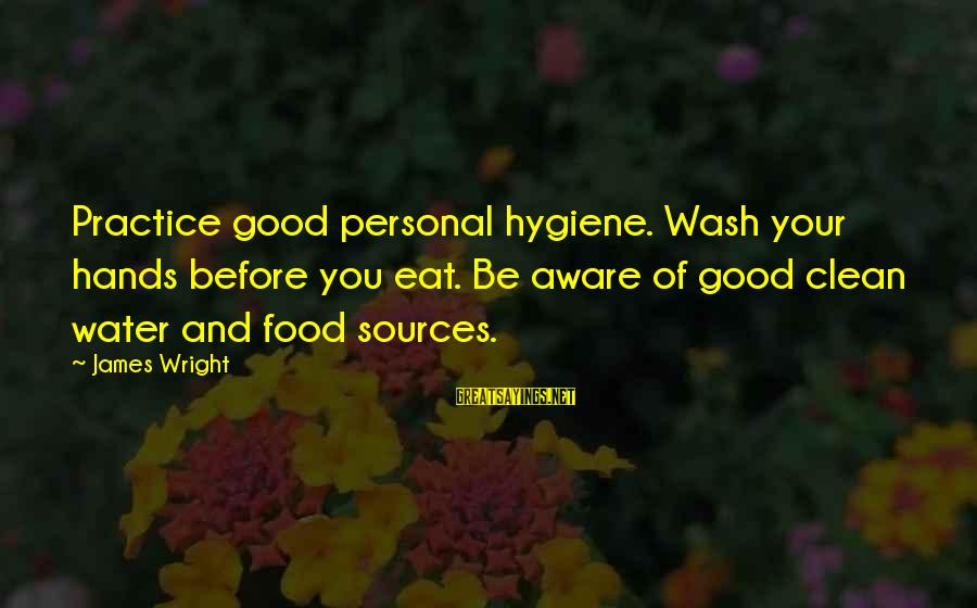 Wash My Hands Of You Sayings By James Wright: Practice good personal hygiene. Wash your hands before you eat. Be aware of good clean