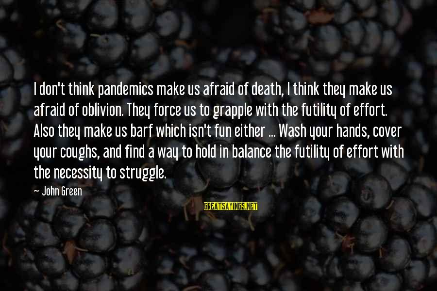 Wash My Hands Of You Sayings By John Green: I don't think pandemics make us afraid of death, I think they make us afraid