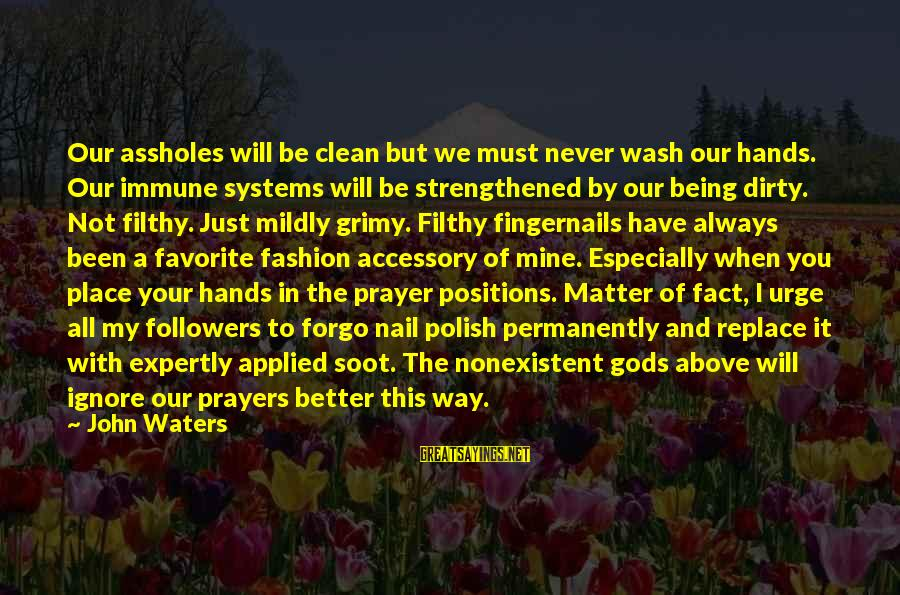 Wash My Hands Of You Sayings By John Waters: Our assholes will be clean but we must never wash our hands. Our immune systems
