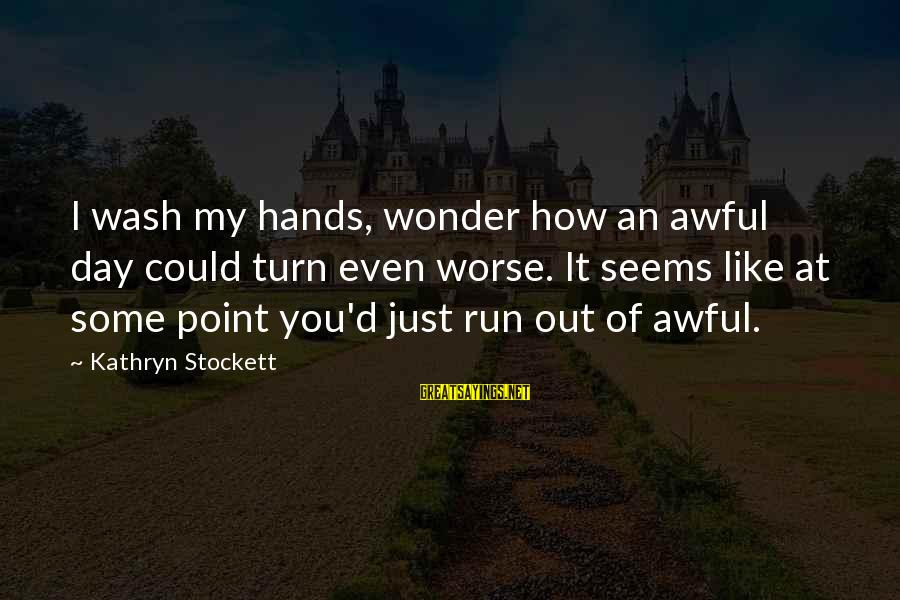 Wash My Hands Of You Sayings By Kathryn Stockett: I wash my hands, wonder how an awful day could turn even worse. It seems