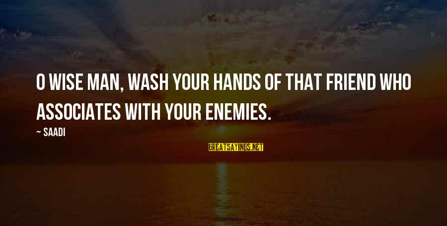 Wash My Hands Of You Sayings By Saadi: O wise man, wash your hands of that friend who associates with your enemies.