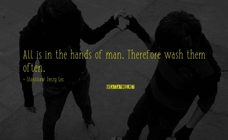 Wash My Hands Of You Sayings By Stanislaw Jerzy Lec: All is in the hands of man. Therefore wash them often.
