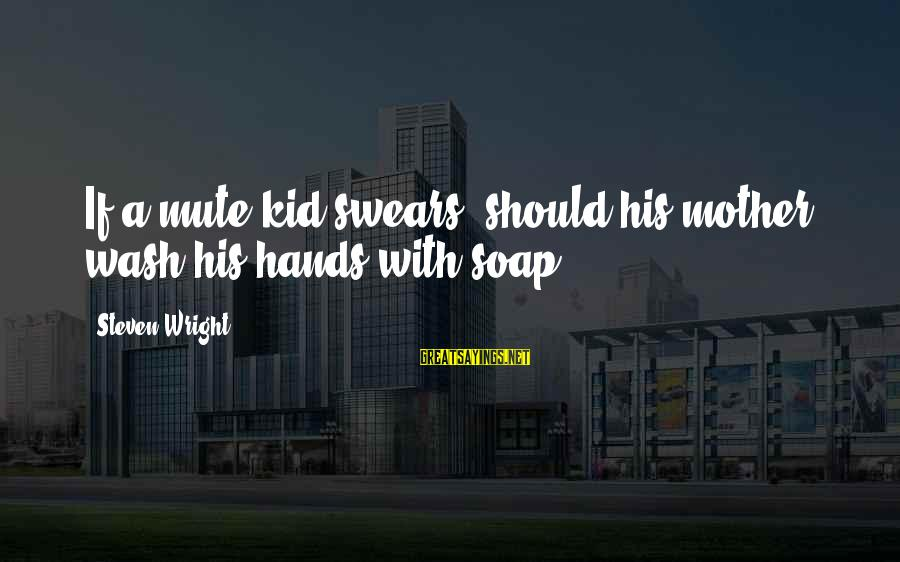 Wash My Hands Of You Sayings By Steven Wright: If a mute kid swears, should his mother wash his hands with soap?