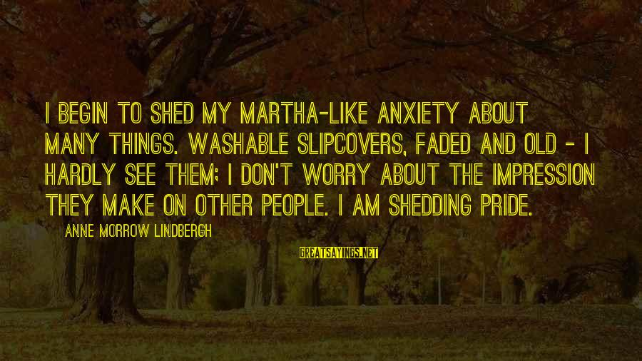 Washable Sayings By Anne Morrow Lindbergh: I begin to shed my Martha-like anxiety about many things. Washable slipcovers, faded and old