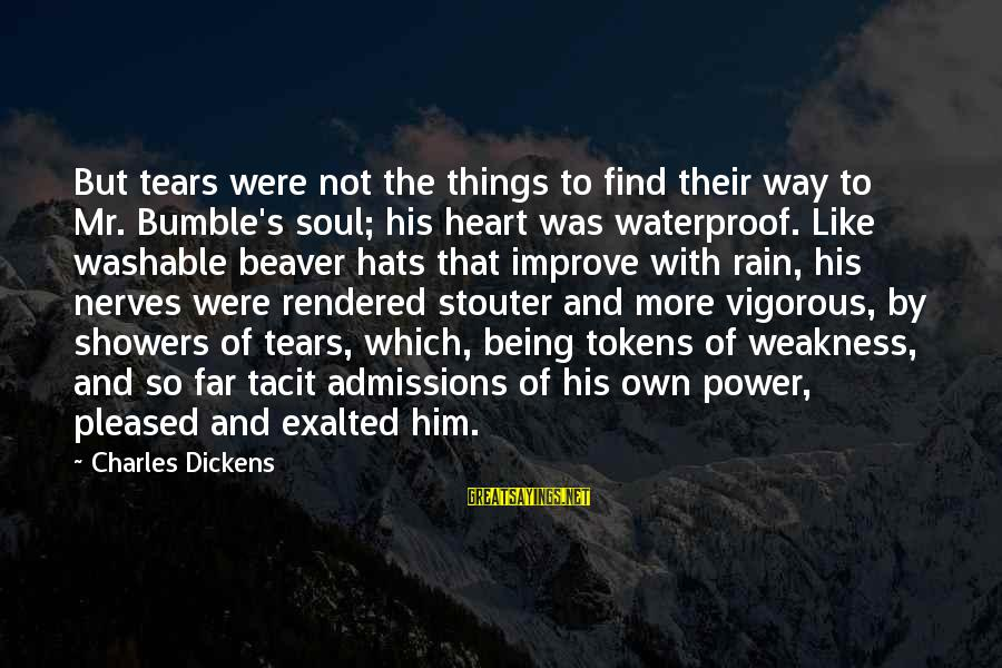 Washable Sayings By Charles Dickens: But tears were not the things to find their way to Mr. Bumble's soul; his