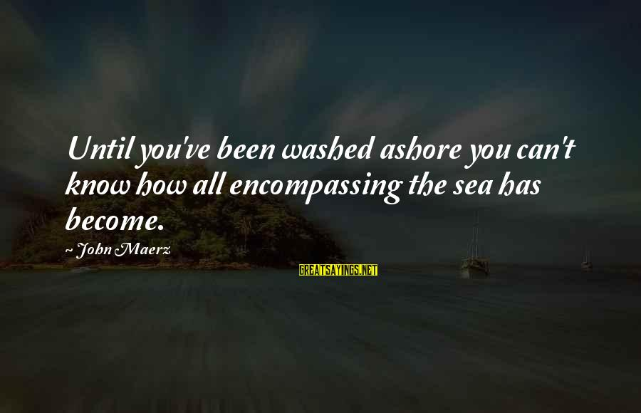Washed Ashore Sayings By John Maerz: Until you've been washed ashore you can't know how all encompassing the sea has become.