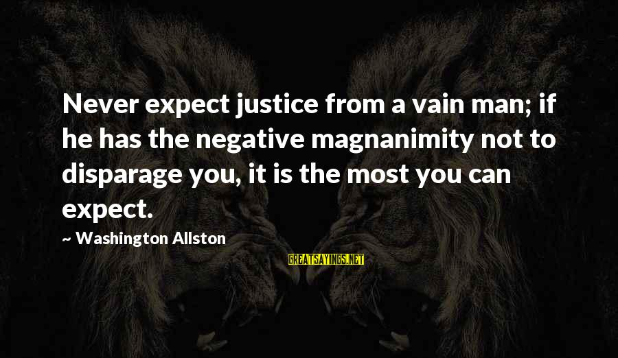 Washington Allston Sayings By Washington Allston: Never expect justice from a vain man; if he has the negative magnanimity not to