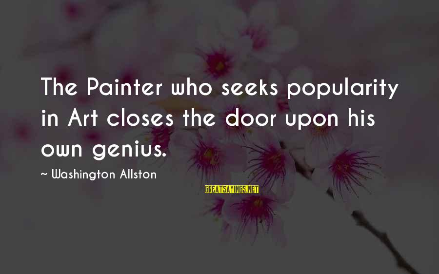 Washington Allston Sayings By Washington Allston: The Painter who seeks popularity in Art closes the door upon his own genius.