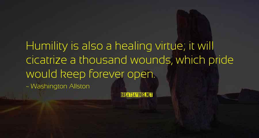 Washington Allston Sayings By Washington Allston: Humility is also a healing virtue; it will cicatrize a thousand wounds, which pride would