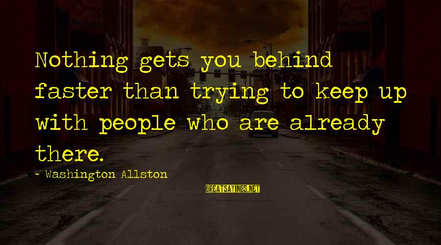 Washington Allston Sayings By Washington Allston: Nothing gets you behind faster than trying to keep up with people who are already