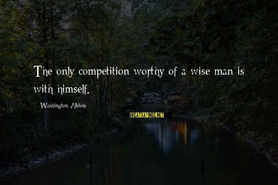 Washington Allston Sayings By Washington Allston: The only competition worthy of a wise man is with himself.