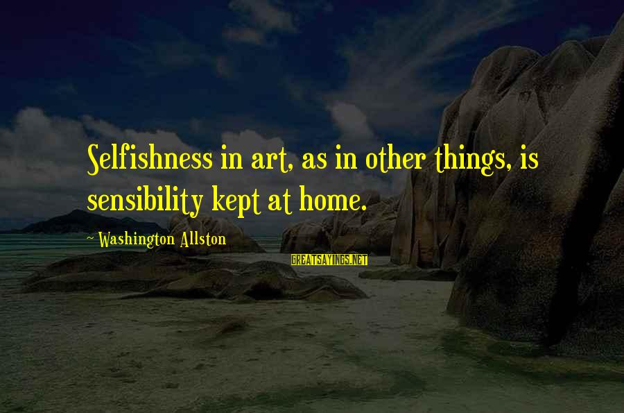 Washington Allston Sayings By Washington Allston: Selfishness in art, as in other things, is sensibility kept at home.