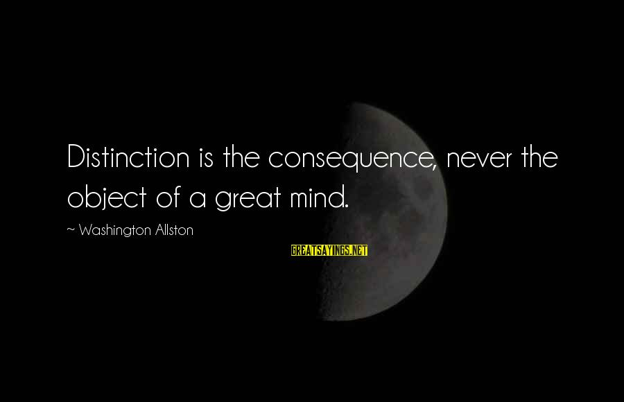 Washington Allston Sayings By Washington Allston: Distinction is the consequence, never the object of a great mind.