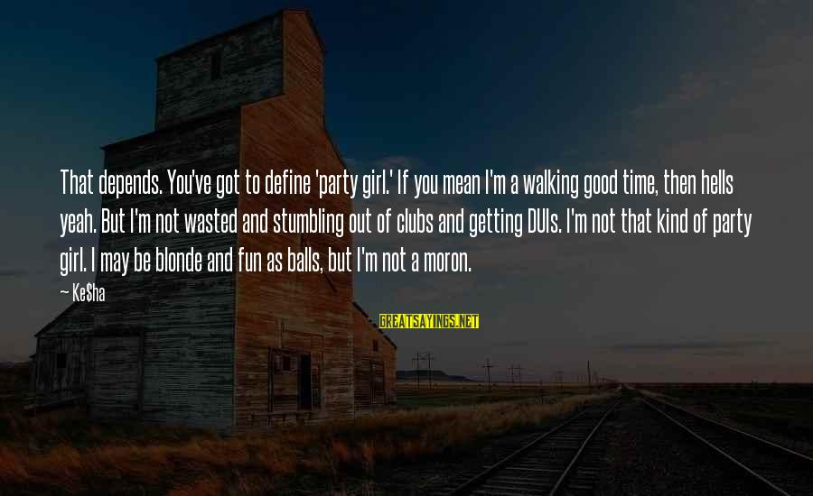 Wasted Time On Girl Sayings By Ke$ha: That depends. You've got to define 'party girl.' If you mean I'm a walking good