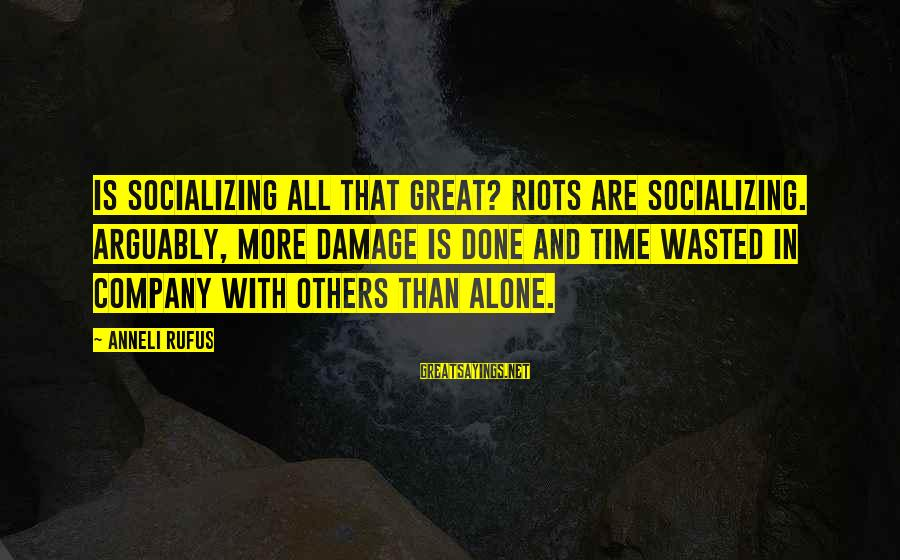 Wasted Time Sayings By Anneli Rufus: Is socializing all that great? Riots are socializing. Arguably, more damage is done and time