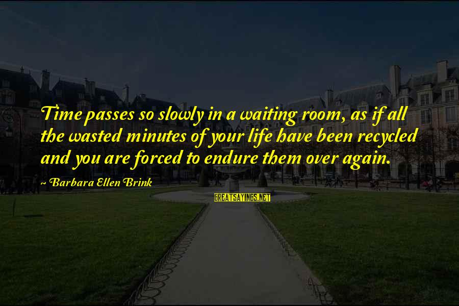 Wasted Time Sayings By Barbara Ellen Brink: Time passes so slowly in a waiting room, as if all the wasted minutes of
