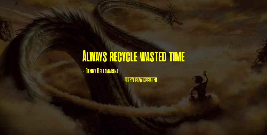 Wasted Time Sayings By Benny Bellamacina: Always recycle wasted time