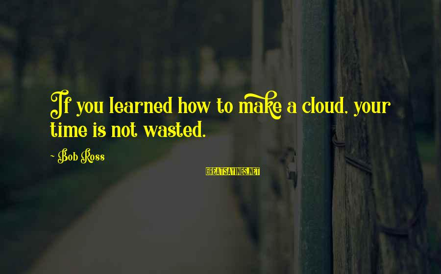 Wasted Time Sayings By Bob Ross: If you learned how to make a cloud, your time is not wasted.