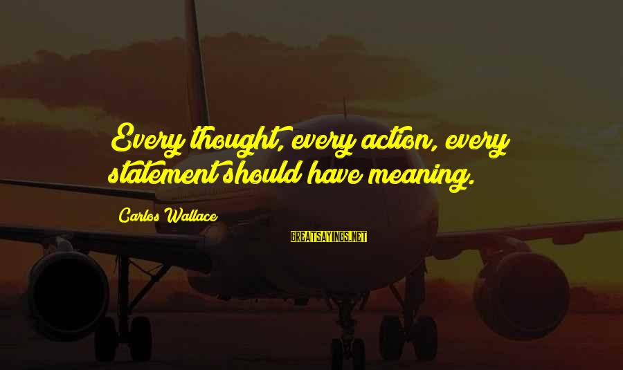 Wasted Time Sayings By Carlos Wallace: Every thought, every action, every statement should have meaning.