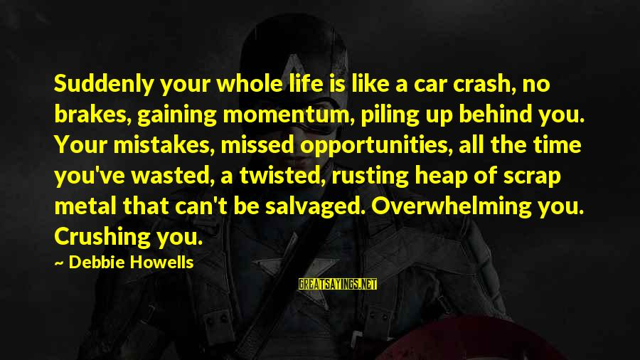Wasted Time Sayings By Debbie Howells: Suddenly your whole life is like a car crash, no brakes, gaining momentum, piling up