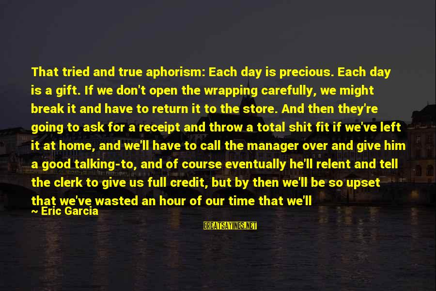 Wasted Time Sayings By Eric Garcia: That tried and true aphorism: Each day is precious. Each day is a gift. If