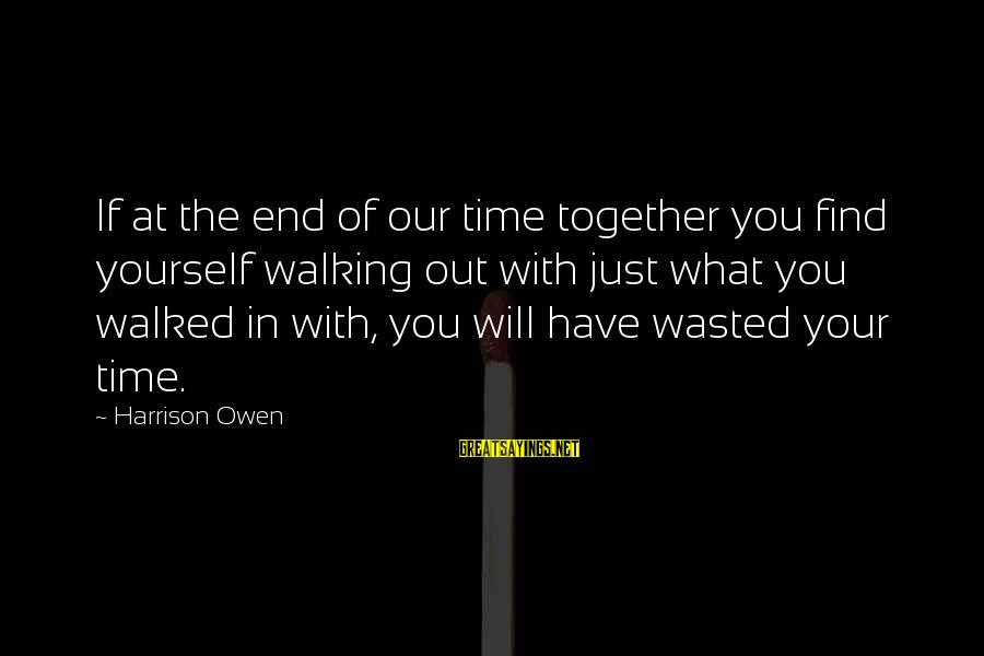 Wasted Time Sayings By Harrison Owen: If at the end of our time together you find yourself walking out with just