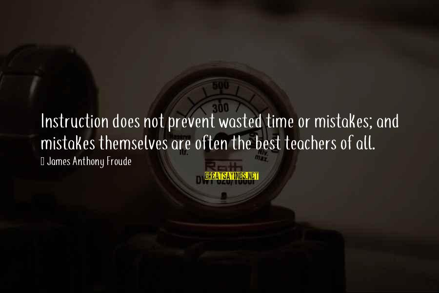 Wasted Time Sayings By James Anthony Froude: Instruction does not prevent wasted time or mistakes; and mistakes themselves are often the best