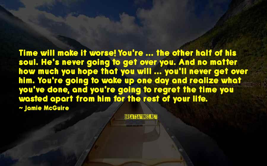 Wasted Time Sayings By Jamie McGuire: Time will make it worse! You're ... the other half of his soul. He's never